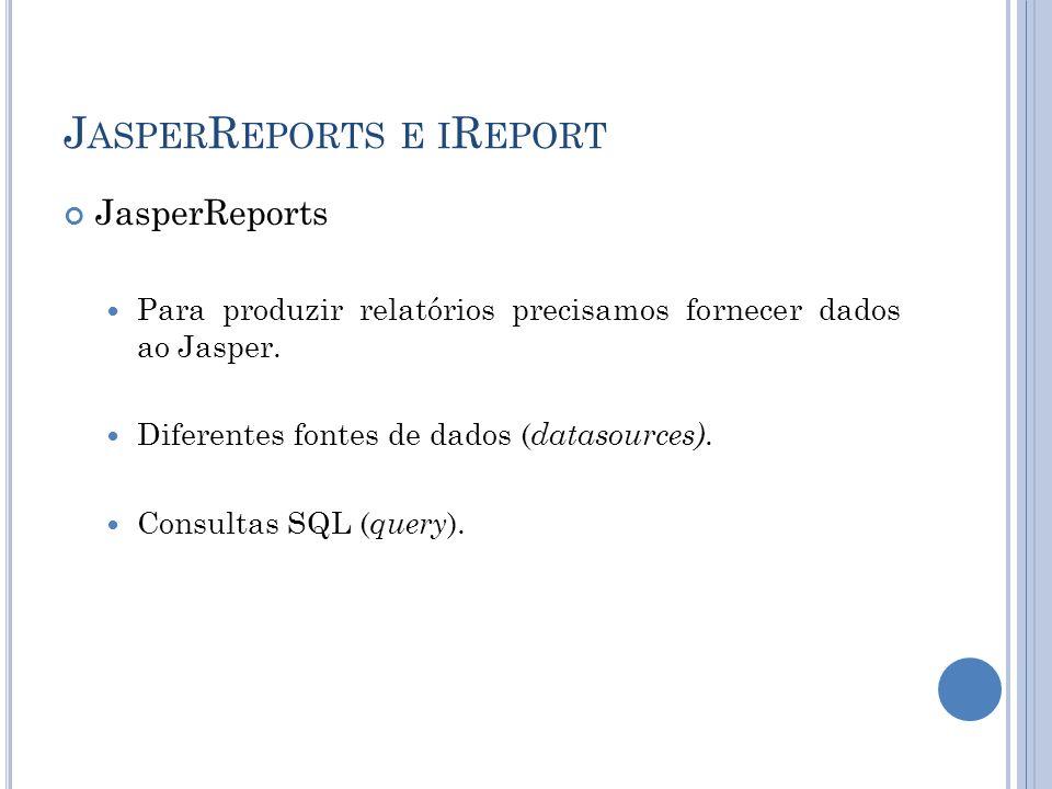 J ASPER R EPORTS E I R EPORT JasperReports Para produzir relatórios precisamos fornecer dados ao Jasper. Diferentes fontes de dados ( datasources). Co