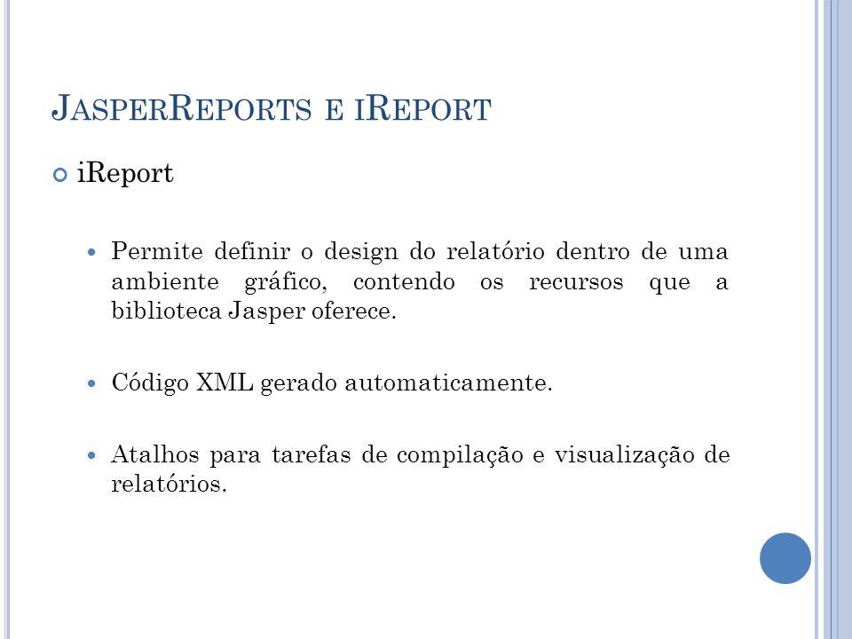 J ASPER R EPORTS E I R EPORT iReport Permite definir o design do relatório dentro de uma ambiente gráfico, contendo os recursos que a biblioteca Jaspe