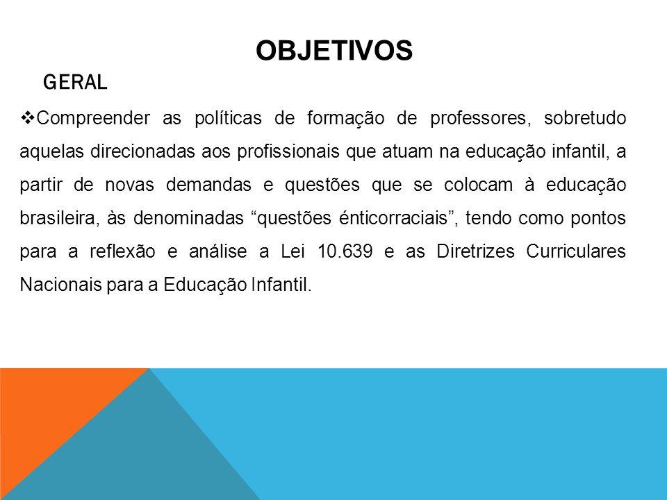 OBJETIVOS GERAL Compreender as políticas de formação de professores, sobretudo aquelas direcionadas aos profissionais que atuam na educação infantil,
