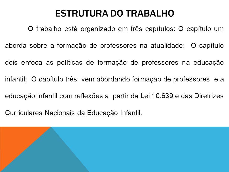 ESTRUTURA DO TRABALHO O trabalho está organizado em três capítulos: O capítulo um aborda sobre a formação de professores na atualidade; O capítulo doi