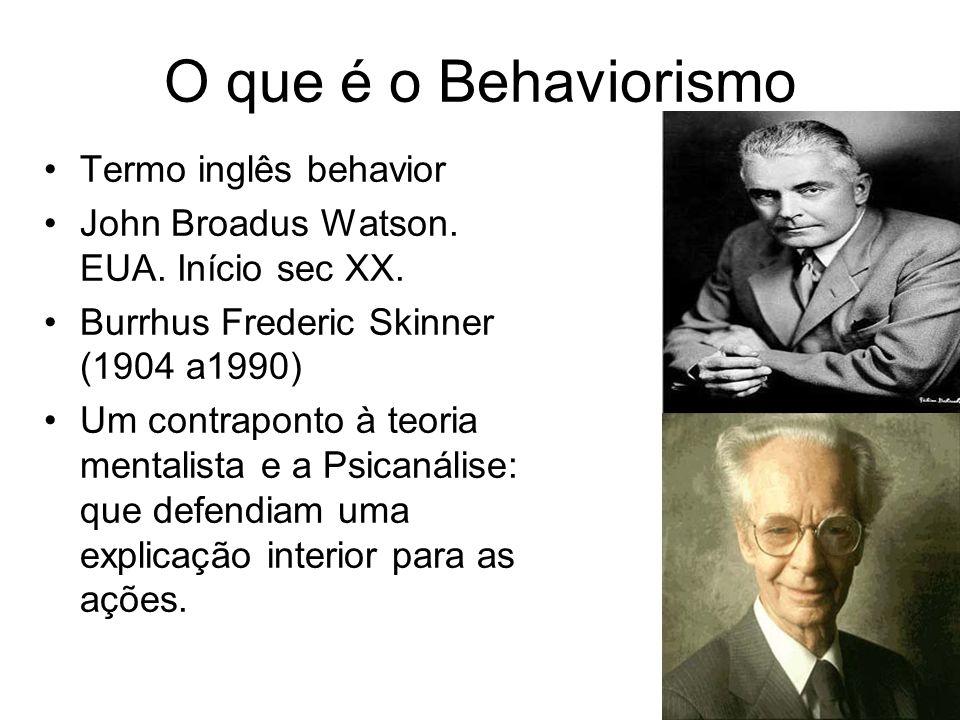 O que é o Behaviorismo Termo inglês behavior John Broadus Watson. EUA. Início sec XX. Burrhus Frederic Skinner (1904 a1990) Um contraponto à teoria me