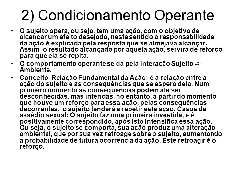 2) Condicionamento Operante O sujeito opera, ou seja, tem uma ação, com o objetivo de alcançar um efeito desejado, neste sentido a responsabilidade da ação é explicada pela resposta que se almejava alcançar.