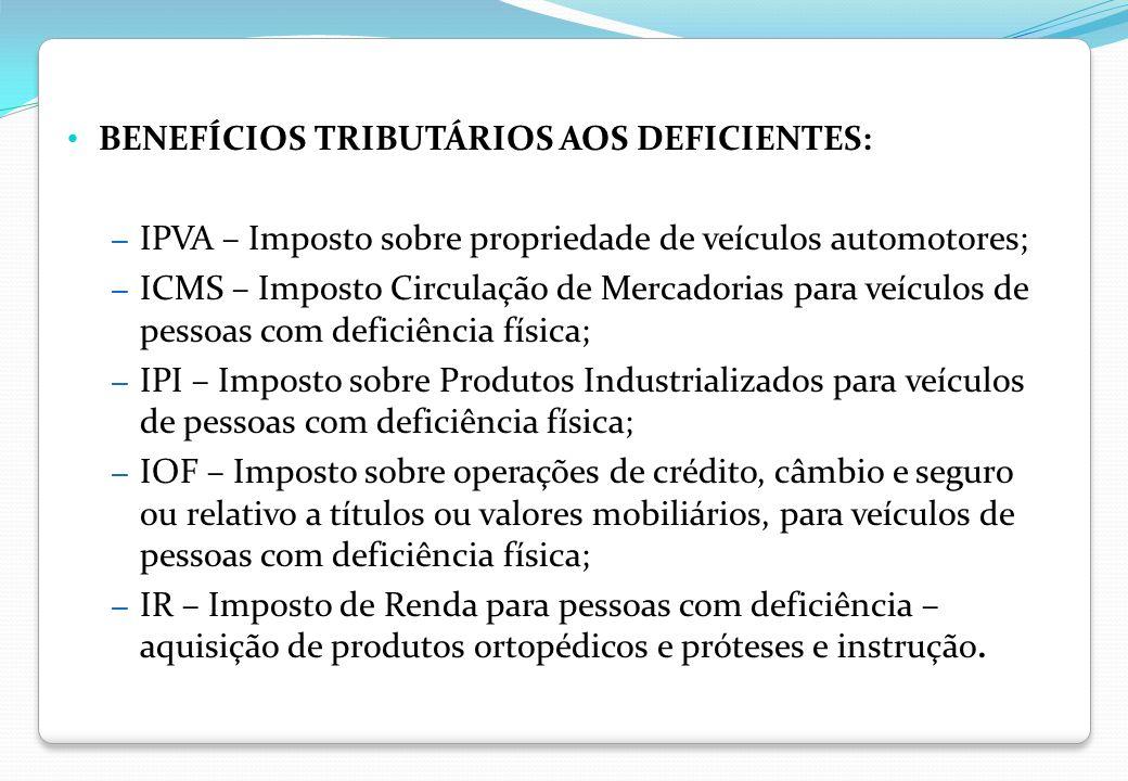 BENEFÍCIOS TRIBUTÁRIOS AOS DEFICIENTES: – IPVA – Imposto sobre propriedade de veículos automotores; – ICMS – Imposto Circulação de Mercadorias para ve