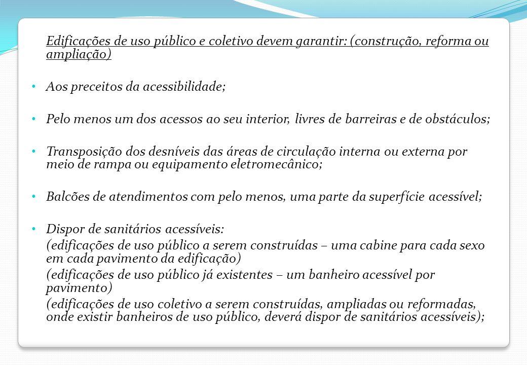 Edificações de uso público e coletivo devem garantir: (construção, reforma ou ampliação) Aos preceitos da acessibilidade; Pelo menos um dos acessos ao