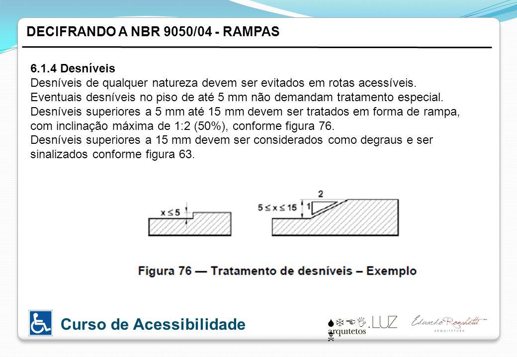 STEI N Curso de Acessibilidade DECIFRANDO A NBR 9050/04 - RAMPAS 6.1.4 Desníveis Desníveis de qualquer natureza devem ser evitados em rotas acessíveis.