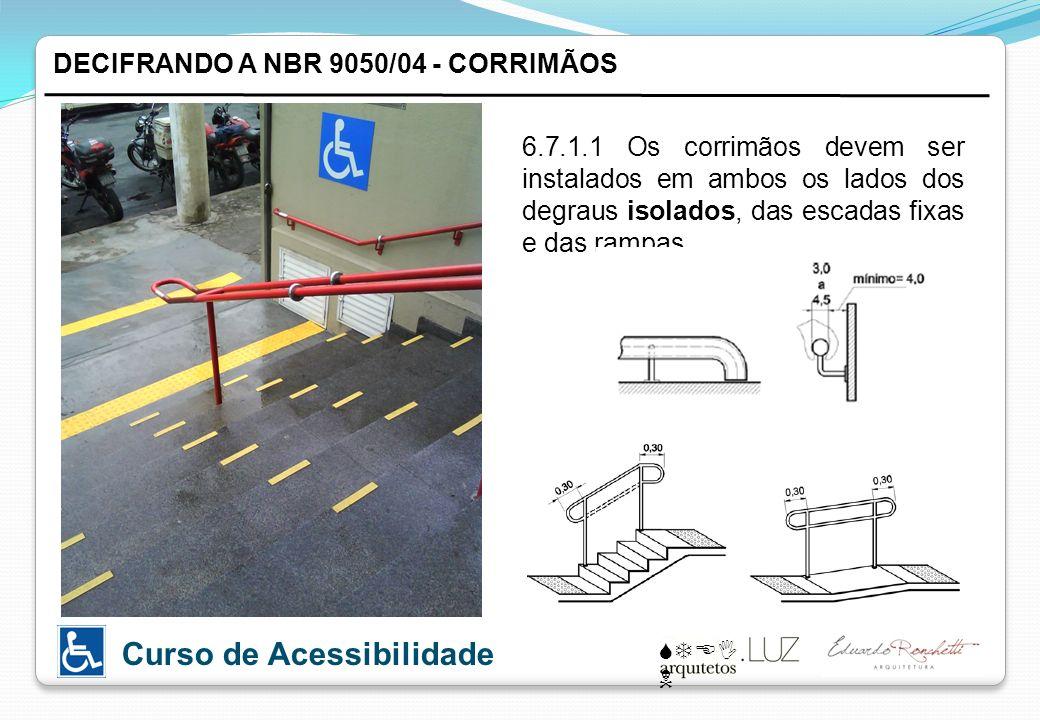 STEI N Curso de Acessibilidade DECIFRANDO A NBR 9050/04 - CORRIMÃOS 6.7.1.1 Os corrimãos devem ser instalados em ambos os lados dos degraus isolados, das escadas fixas e das rampas.