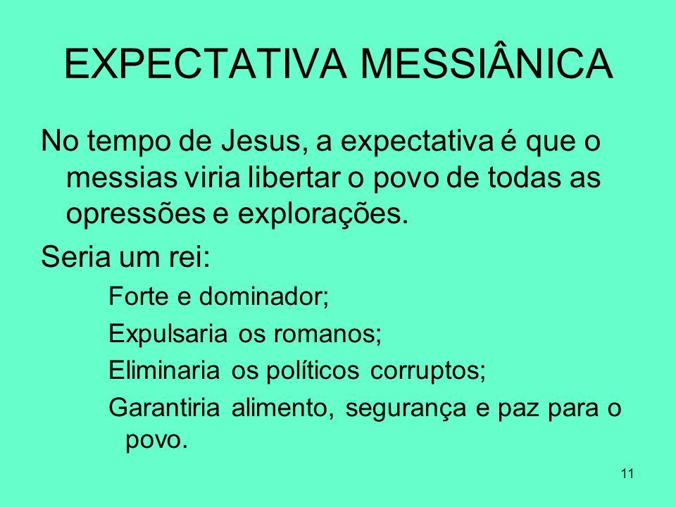 11 EXPECTATIVA MESSIÂNICA No tempo de Jesus, a expectativa é que o messias viria libertar o povo de todas as opressões e explorações.
