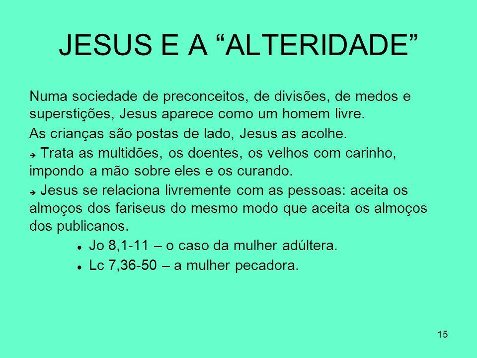 15 JESUS E A ALTERIDADE Numa sociedade de preconceitos, de divisões, de medos e superstições, Jesus aparece como um homem livre.