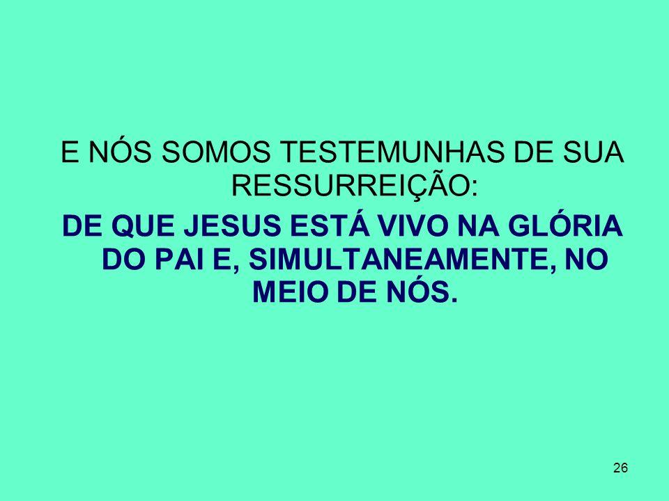 26 E NÓS SOMOS TESTEMUNHAS DE SUA RESSURREIÇÃO: DE QUE JESUS ESTÁ VIVO NA GLÓRIA DO PAI E, SIMULTANEAMENTE, NO MEIO DE NÓS.