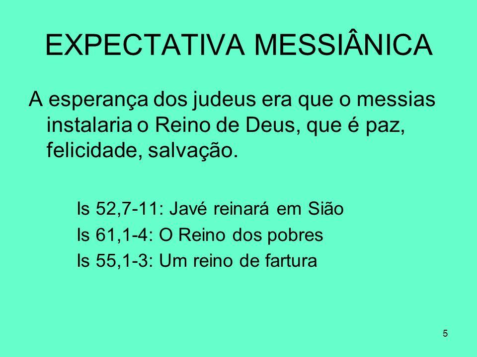 5 EXPECTATIVA MESSIÂNICA A esperança dos judeus era que o messias instalaria o Reino de Deus, que é paz, felicidade, salvação.