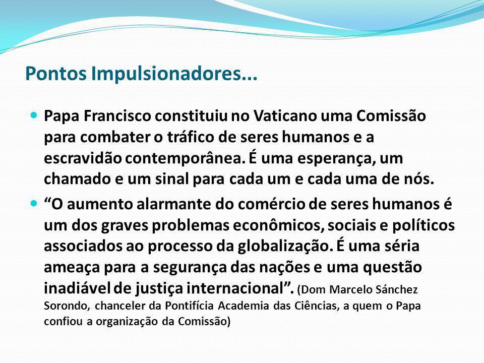 Pontos Impulsionadores... Papa Francisco constituiu no Vaticano uma Comissão para combater o tráfico de seres humanos e a escravidão contemporânea. É