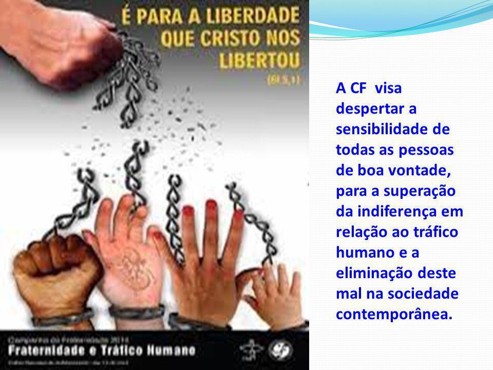 A CF visa despertar a sensibilidade de todas as pessoas de boa vontade, para a superação da indiferença em relação ao tráfico humano e a eliminação de