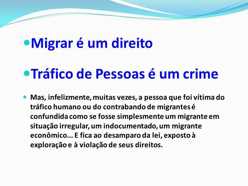 Migrar é um direito Tráfico de Pessoas é um crime Mas, infelizmente, muitas vezes, a pessoa que foi vítima do tráfico humano ou do contrabando de migr