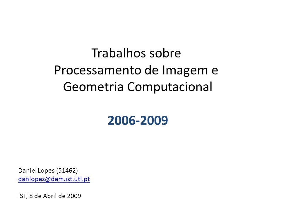 Trabalhos sobre Processamento de Imagem e Geometria Computacional 2006-2009 Daniel Lopes (51462) danlopes@dem.ist.utl.pt IST, 8 de Abril de 2009
