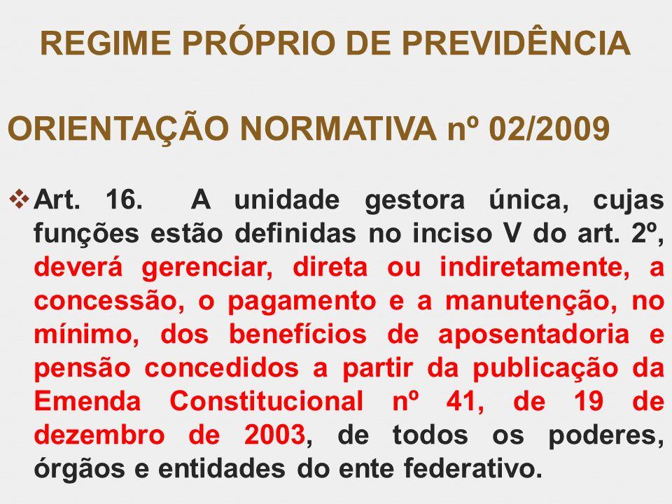 REGIME PRÓPRIO DE PREVIDÊNCIA ORIENTAÇÃO NORMATIVA nº 02/2009 Art. 16. A unidade gestora única, cujas funções estão definidas no inciso V do art. 2º,