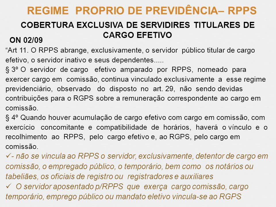 REGIME PROPRIO DE PREVIDÊNCIA– RPPS ON 02/09 Art 11. O RPPS abrange, exclusivamente, o servidor público titular de cargo efetivo, o servidor inativo e