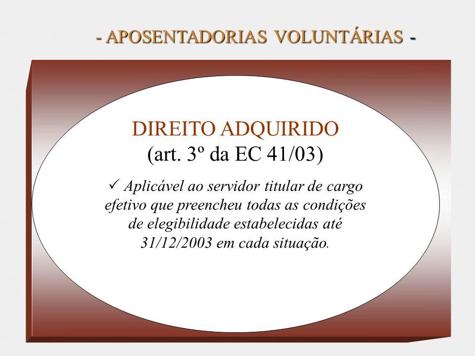 - APOSENTADORIAS VOLUNTÁRIAS - DIREITO ADQUIRIDO (art. 3º da EC 41/03) Aplicável ao servidor titular de cargo efetivo que preencheu todas as condições