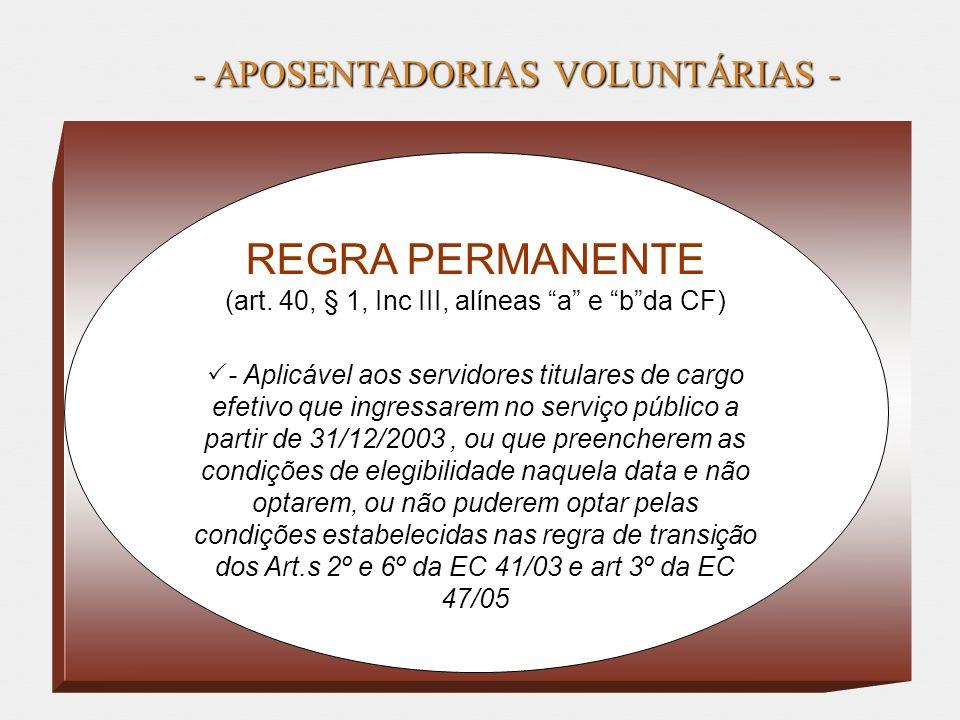 - APOSENTADORIAS VOLUNTÁRIAS - REGRA PERMANENTE (art. 40, § 1, Inc III, alíneas a e bda CF) - Aplicável aos servidores titulares de cargo efetivo que