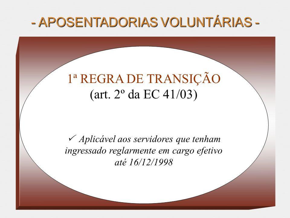 - APOSENTADORIAS VOLUNTÁRIAS - 1ª REGRA DE TRANSIÇÃO (art. 2º da EC 41/03) Aplicável aos servidores que tenham ingressado reglarmente em cargo efetivo