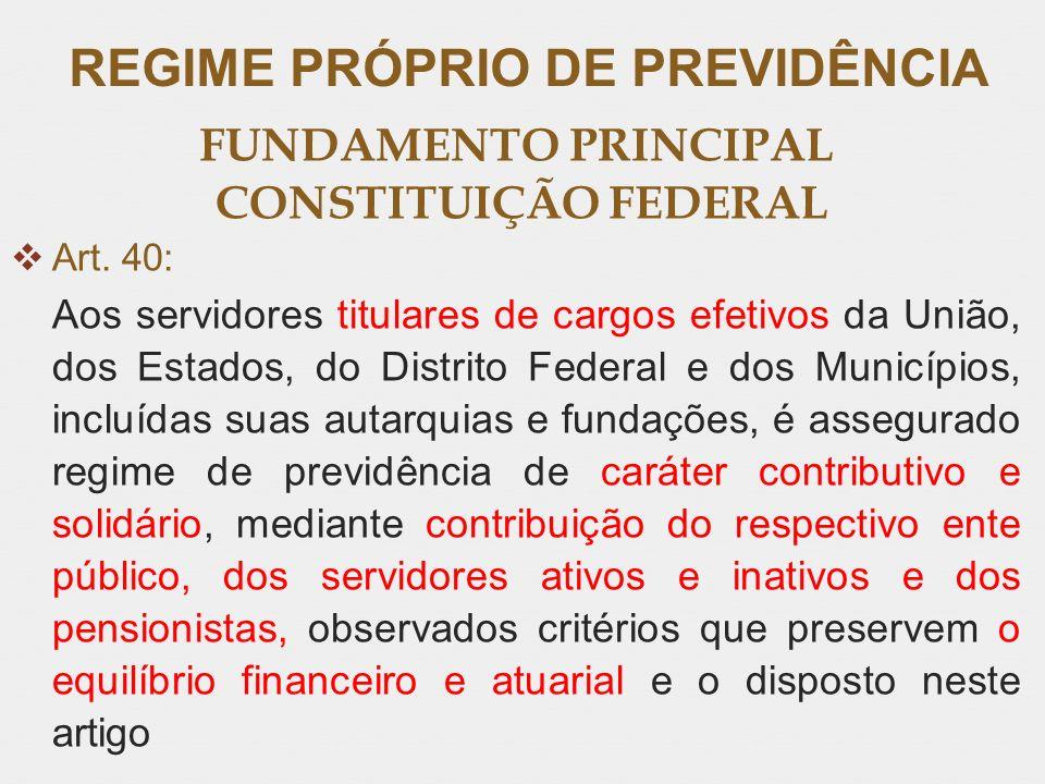 REGIME PRÓPRIO DE PREVIDÊNCIA FUNDAMENTO PRINCIPAL CONSTITUIÇÃO FEDERAL Art. 40: Aos servidores titulares de cargos efetivos da União, dos Estados, do