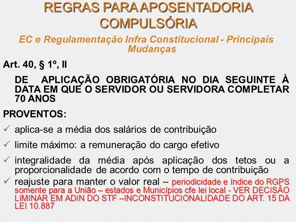 REGRAS PARA APOSENTADORIA COMPULSÓRIA EC e Regulamentação Infra Constitucional - Principais Mudanças Art. 40, § 1º, II DE APLICAÇÃO OBRIGATÓRIA NO DIA