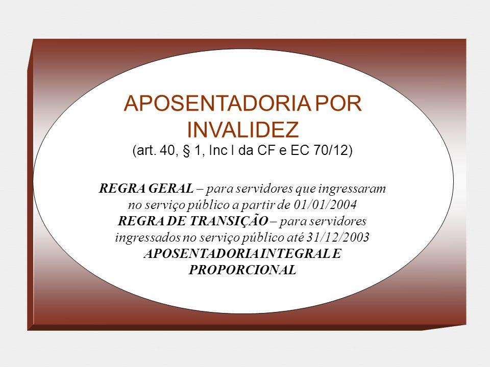 APOSENTADORIA POR INVALIDEZ (art. 40, § 1, Inc I da CF e EC 70/12) REGRA GERAL – para servidores que ingressaram no serviço público a partir de 01/01/