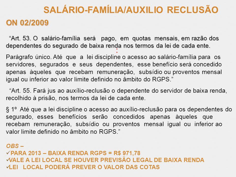 SALÁRIO-FAMÍLIA/AUXILIO RECLUSÃO : ON 02/2009 Art. 53. O salário-família será pago, em quotas mensais, em razão dos dependentes do segurado de baixa r