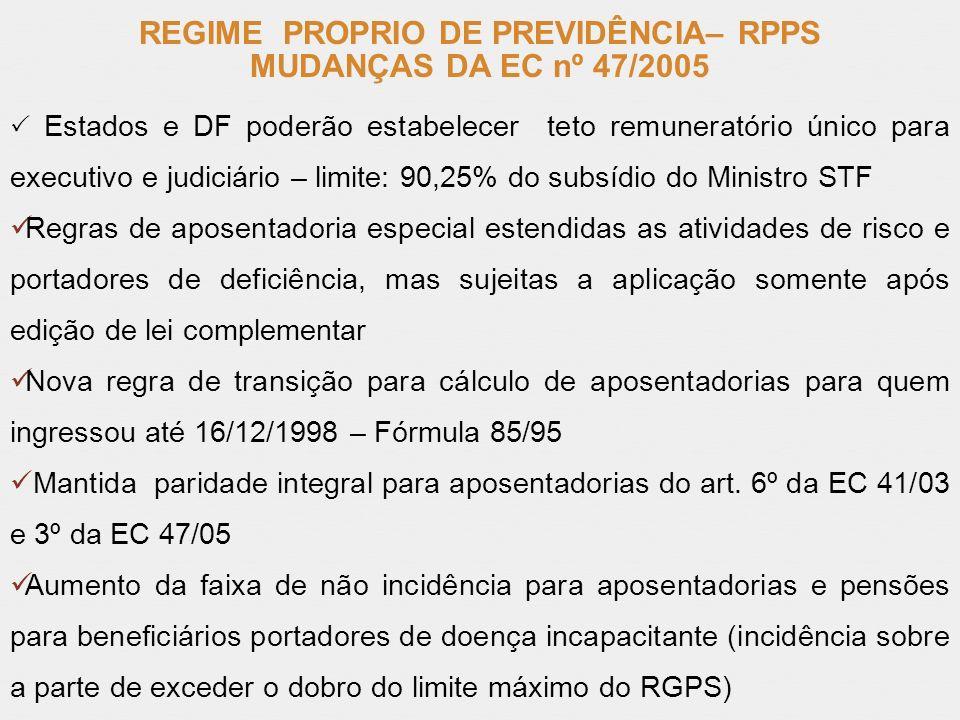 REGIME PROPRIO DE PREVIDÊNCIA– RPPS MUDANÇAS DA EC nº 47/2005 Estados e DF poderão estabelecer teto remuneratório único para executivo e judiciário –