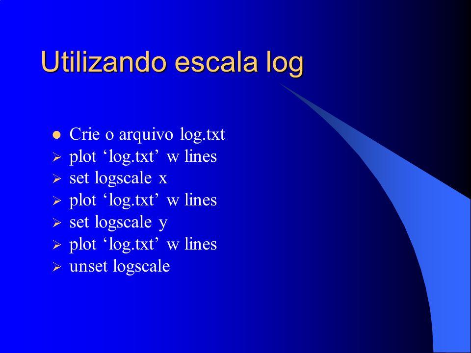 Utilizando escala log Crie o arquivo log.txt plot log.txt w lines set logscale x plot log.txt w lines set logscale y plot log.txt w lines unset logsca