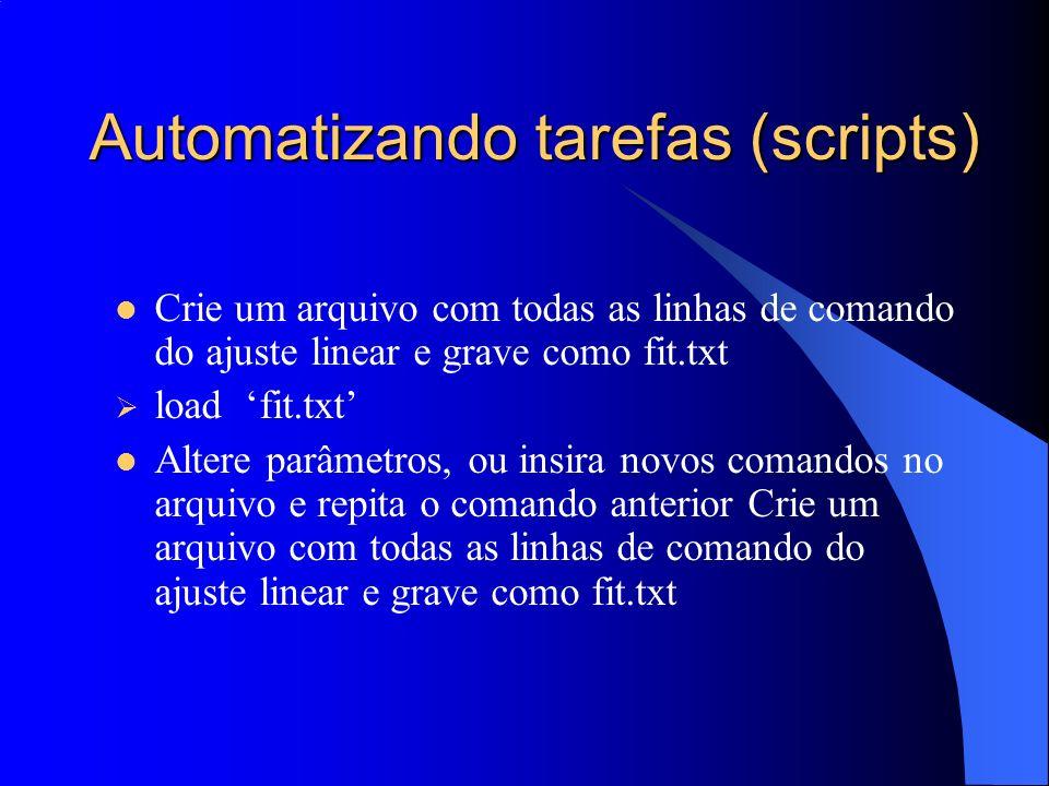Automatizando tarefas (scripts) Crie um arquivo com todas as linhas de comando do ajuste linear e grave como fit.txt load fit.txt Altere parâmetros, o