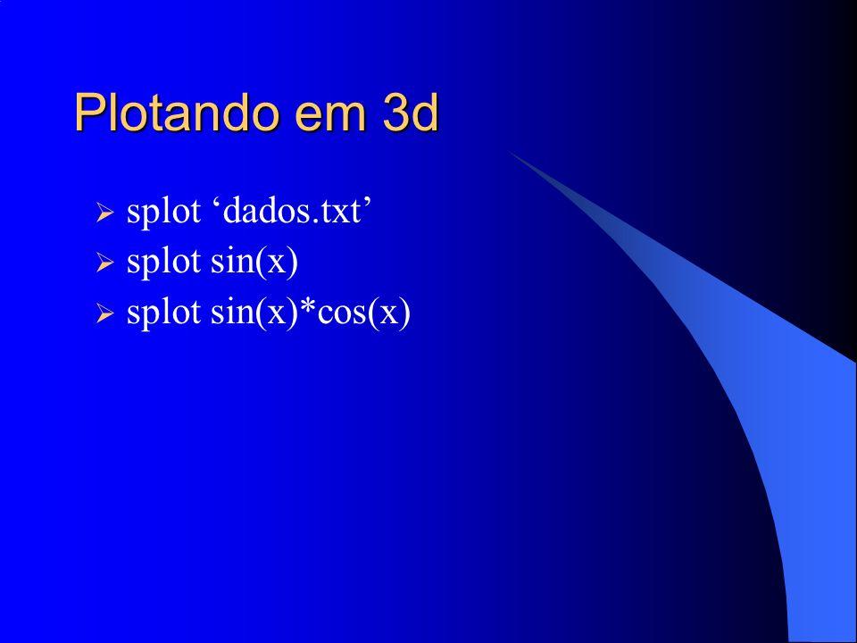 Plotando em 3d splot dados.txt splot sin(x) splot sin(x)*cos(x)