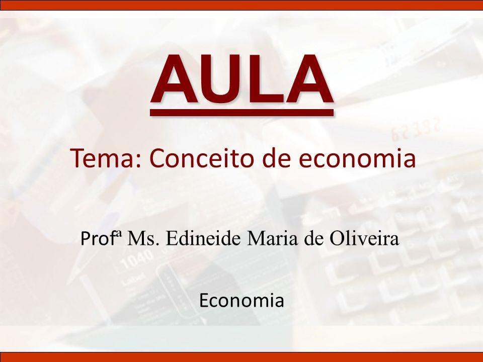 Tema: Conceito de economia Prof ª Ms. Edineide Maria de Oliveira Economia AULA