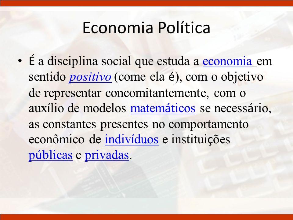 Economia Política É a disciplina social que estuda a economia em sentido positivo (come ela é ), com o objetivo de representar concomitantemente, com