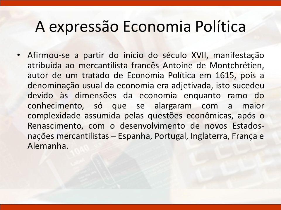 A expressão Economia Política Afirmou-se a partir do início do século XVII, manifestação atribuída ao mercantilista francês Antoine de Montchrétien, a