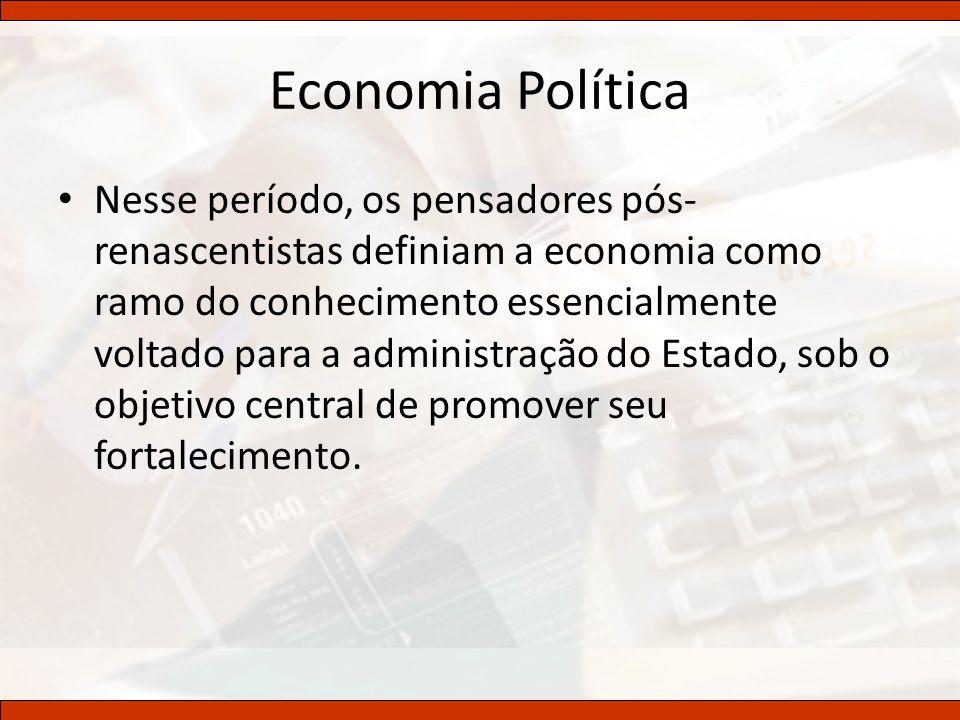 Economia Política Nesse período, os pensadores pós- renascentistas definiam a economia como ramo do conhecimento essencialmente voltado para a adminis