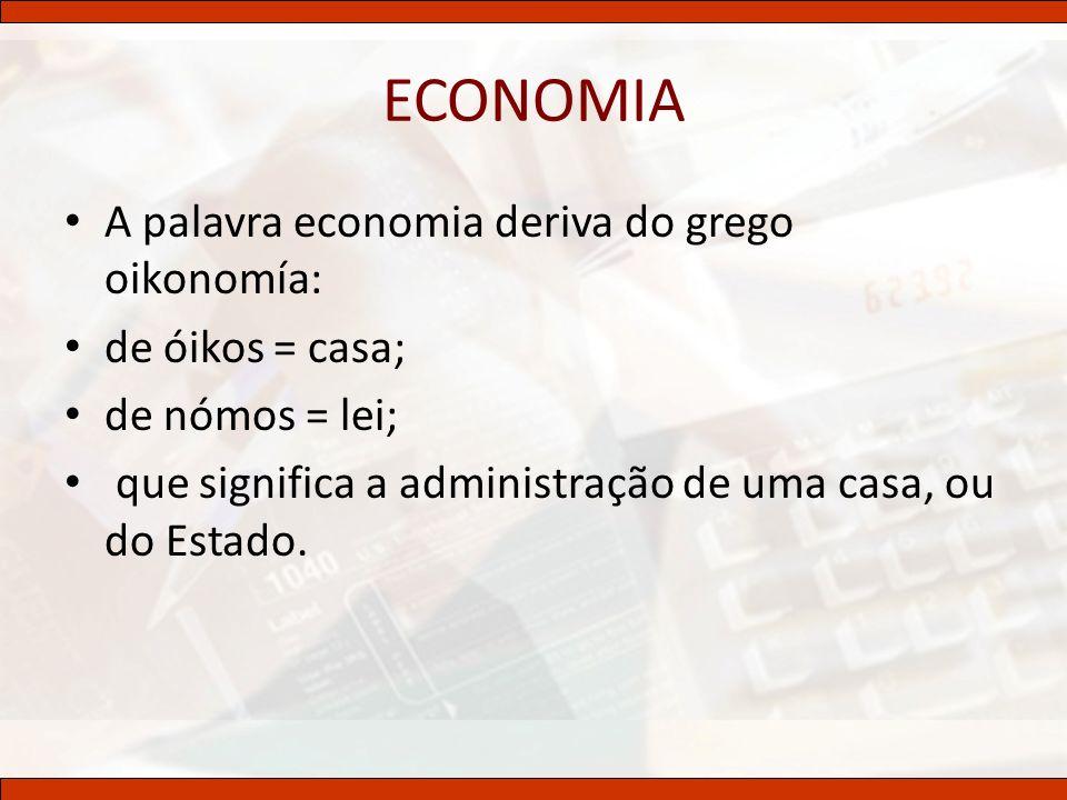 ECONOMIA A palavra economia deriva do grego oikonomía: de óikos = casa; de nómos = lei; que significa a administração de uma casa, ou do Estado.