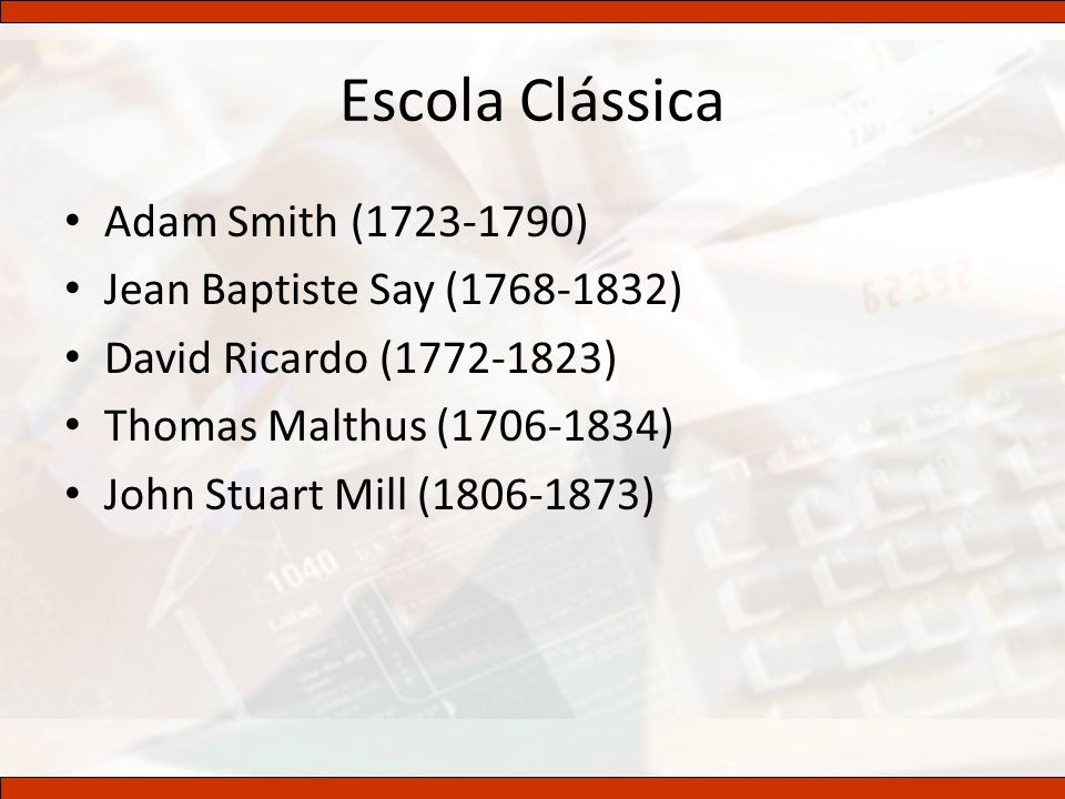 Escola Clássica Adam Smith (1723-1790) Jean Baptiste Say (1768-1832) David Ricardo (1772-1823) Thomas Malthus (1706-1834) John Stuart Mill (1806-1873)