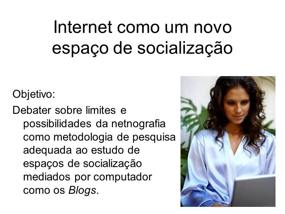 Internet como um novo espaço de socialização Objetivo: Debater sobre limites e possibilidades da netnografia como metodologia de pesquisa adequada ao estudo de espaços de socialização mediados por computador como os Blogs.