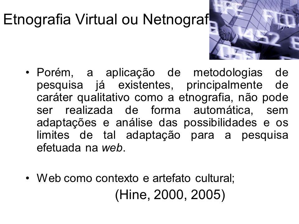 Etnografia Virtual ou Netnografia Porém, a aplicação de metodologias de pesquisa já existentes, principalmente de caráter qualitativo como a etnografia, não pode ser realizada de forma automática, sem adaptações e análise das possibilidades e os limites de tal adaptação para a pesquisa efetuada na web.