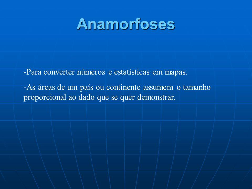 Anamorfoses -Para converter números e estatísticas em mapas. -As áreas de um país ou continente assumem o tamanho proporcional ao dado que se quer dem