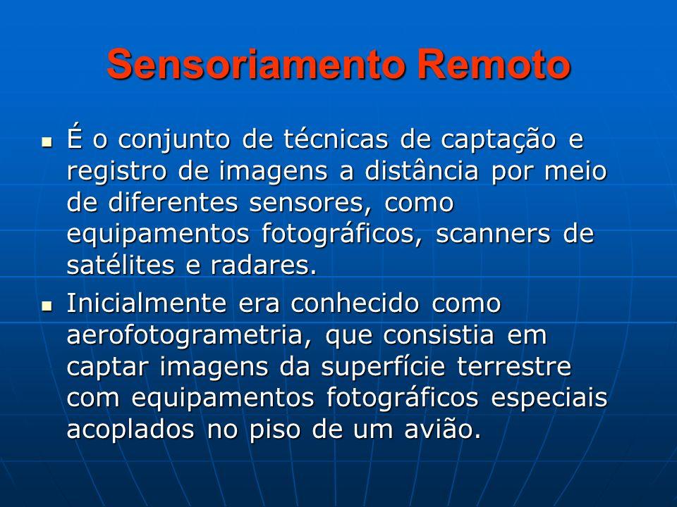 Sensoriamento Remoto É o conjunto de técnicas de captação e registro de imagens a distância por meio de diferentes sensores, como equipamentos fotográ