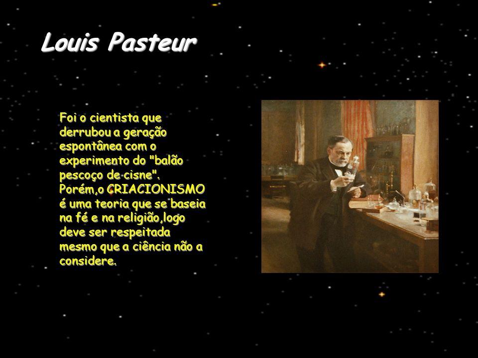 Louis Pasteur Foi o cientista que derrubou a geração espontânea com o experimento do