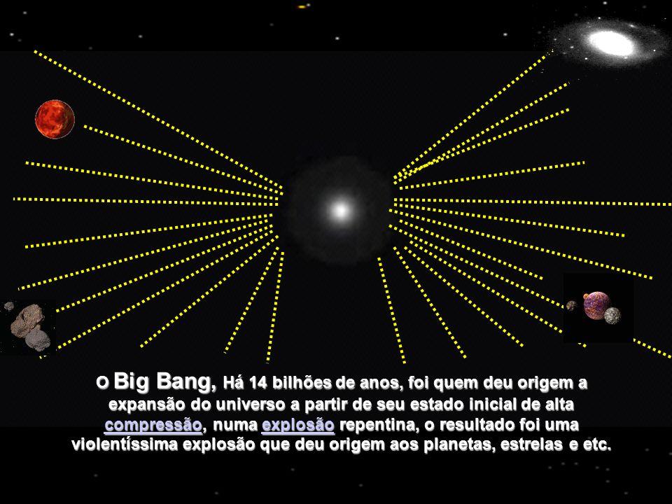 O Big Bang, Há 14 bilhões de anos, foi quem deu origem a expansão do universo a partir de seu estado inicial de alta compressão, numa explosão repenti