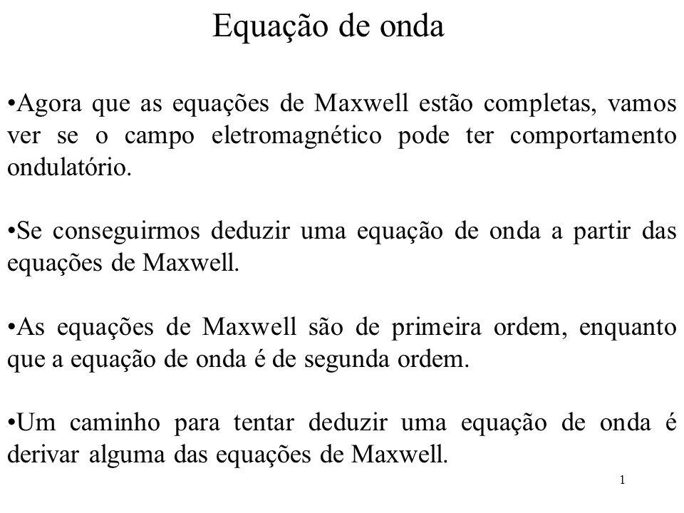 2 Vamos calcular o rotacional da equação de Faraday: onde invertemos a ordem da derivada em t e do rotacional Agora usamos a equação de Maxwell para eliminar B do lado direito da equação acima e ficar com uma equação só para E: