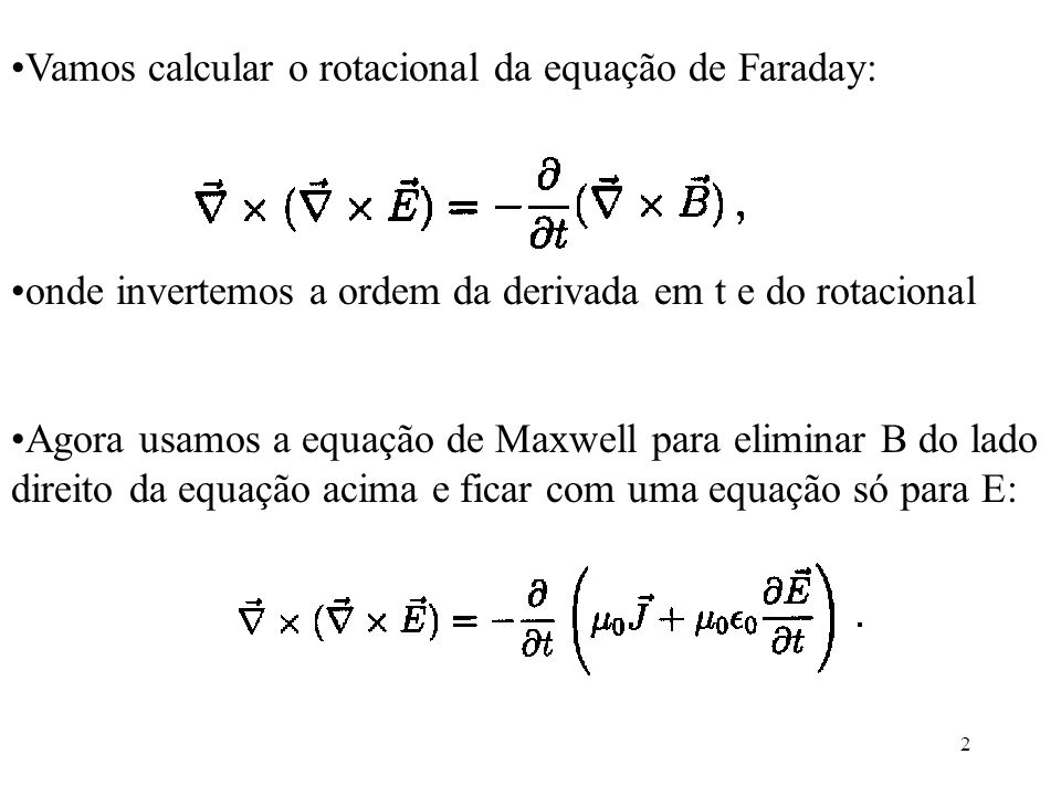 2 Vamos calcular o rotacional da equação de Faraday: onde invertemos a ordem da derivada em t e do rotacional Agora usamos a equação de Maxwell para e