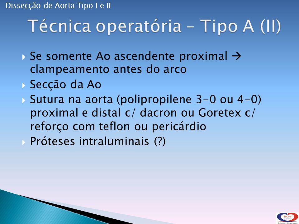 Se somente Ao ascendente proximal clampeamento antes do arco Secção da Ao Sutura na aorta (polipropilene 3-0 ou 4-0) proximal e distal c/ dacron ou Goretex c/ reforço com teflon ou pericárdio Próteses intraluminais (?) Dissecção de Aorta Tipo I e II