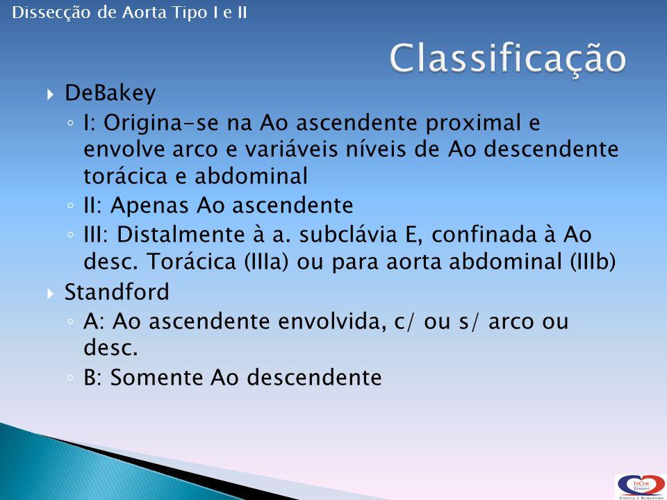 DeBakey I: Origina-se na Ao ascendente proximal e envolve arco e variáveis níveis de Ao descendente torácica e abdominal II: Apenas Ao ascendente III: Distalmente à a.