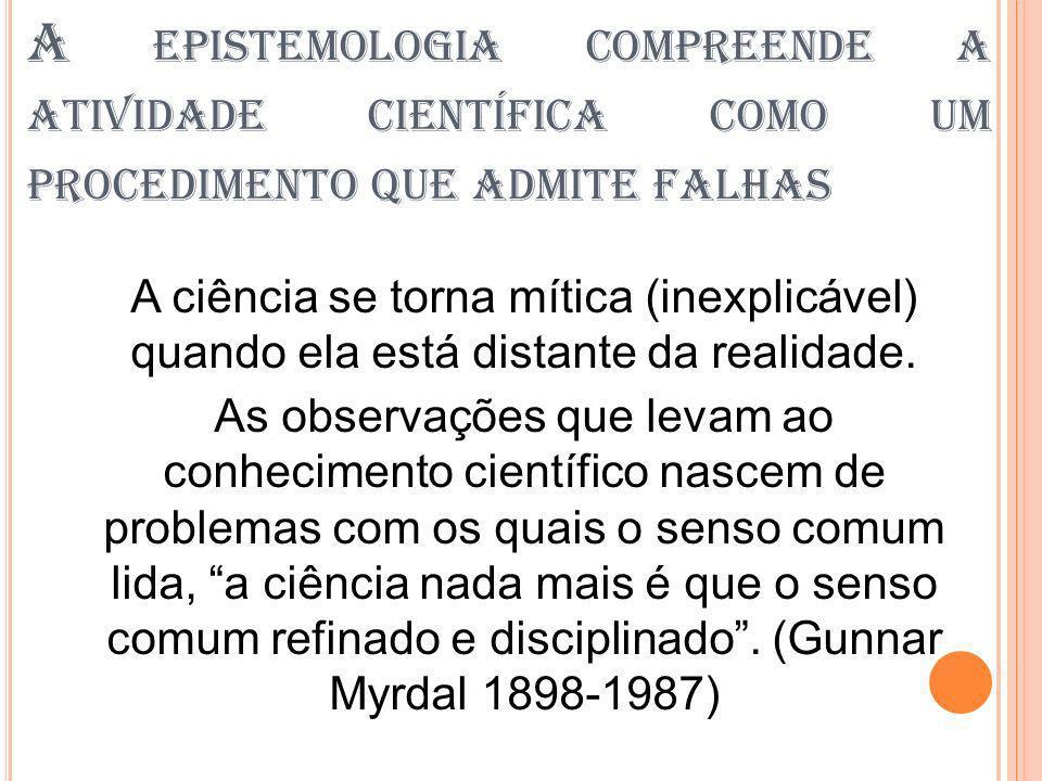 A EPISTEMOLOGIA COMPREENDE A ATIVIDADE CIENTÍFICA COMO UM PROCEDIMENTO QUE ADMITE FALHAS A ciência se torna mítica (inexplicável) quando ela está dist