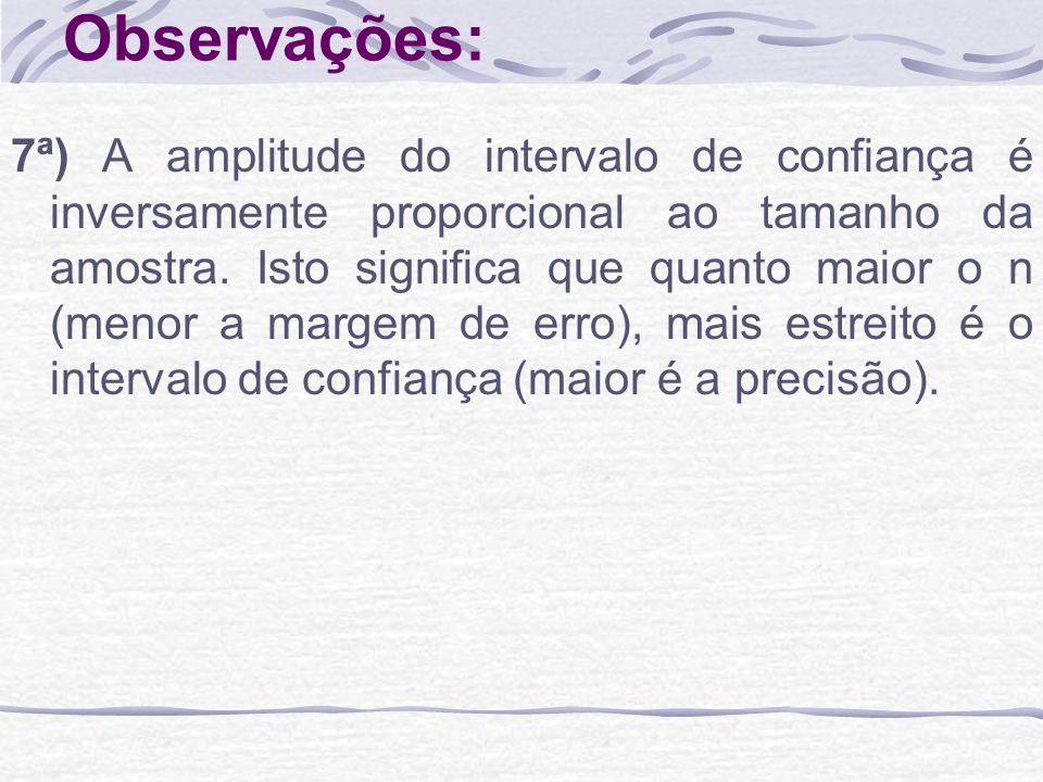 Observações: 7ª) A amplitude do intervalo de confiança é inversamente proporcional ao tamanho da amostra. Isto significa que quanto maior o n (menor a