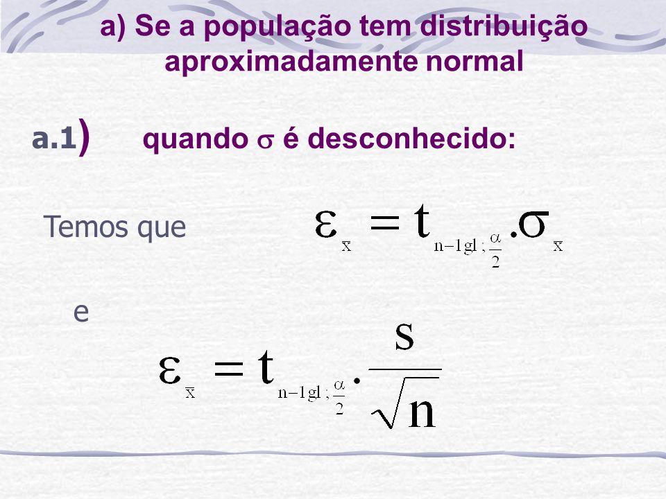 a) Se a população tem distribuição aproximadamente normal a.1 ) quando é desconhecido: Temos que e